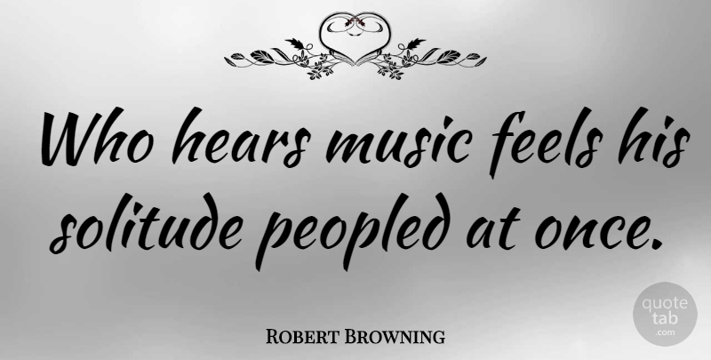Robert Browning Quote About Music, Solitude, Musical: Who Hears Music Feels His...