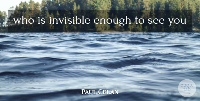 Paul Celan Quote About Invisible, Enough: Who Is Invisible Enough To...