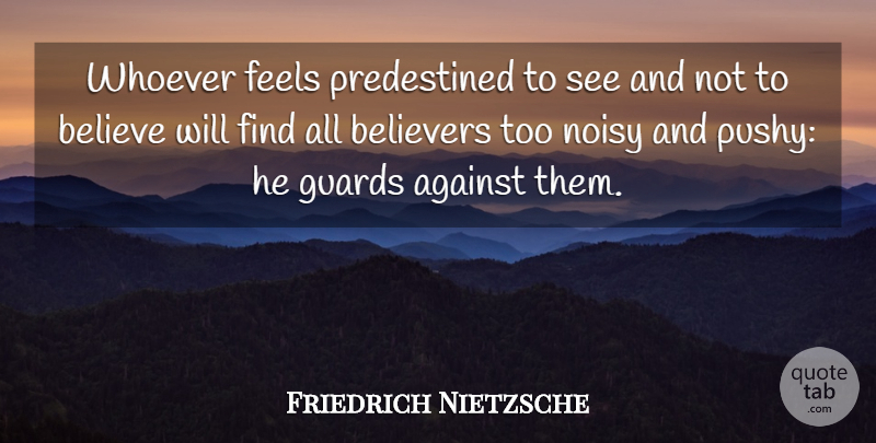 Friedrich Nietzsche Quote About Believe, Feels, Noisy: Whoever Feels Predestined To See...