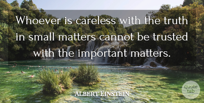 Albert Einstein Quote About Belief, Cannot, Careless, Matters, Small: Whoever Is Careless With The...