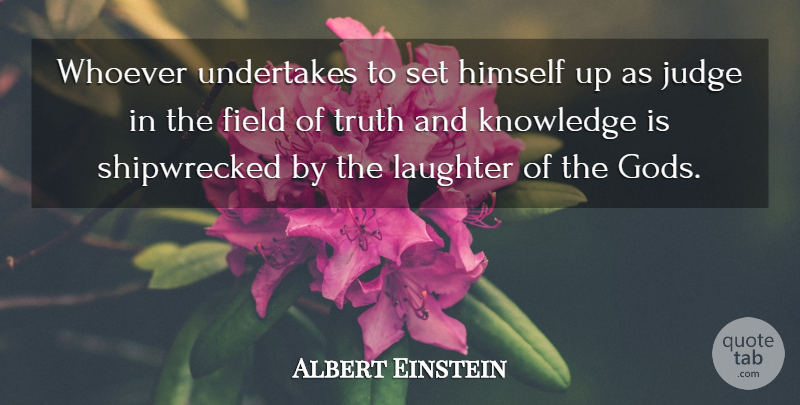 Albert Einstein Quote About Field, God, Himself, Judge, Judgment And Judges: Whoever Undertakes To Set Himself...
