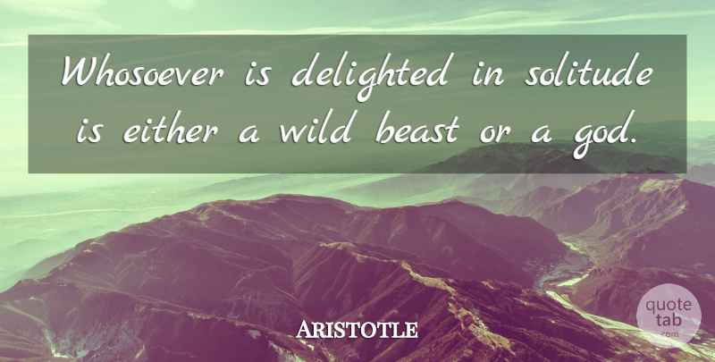 Aristotle Quote About Loneliness, Solitude, Beast: Whosoever Is Delighted In Solitude...