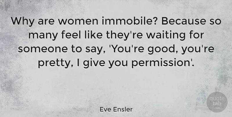 Eve Ensler Quote About Appreciation, Giving, Waiting: Why Are Women Immobile Because...