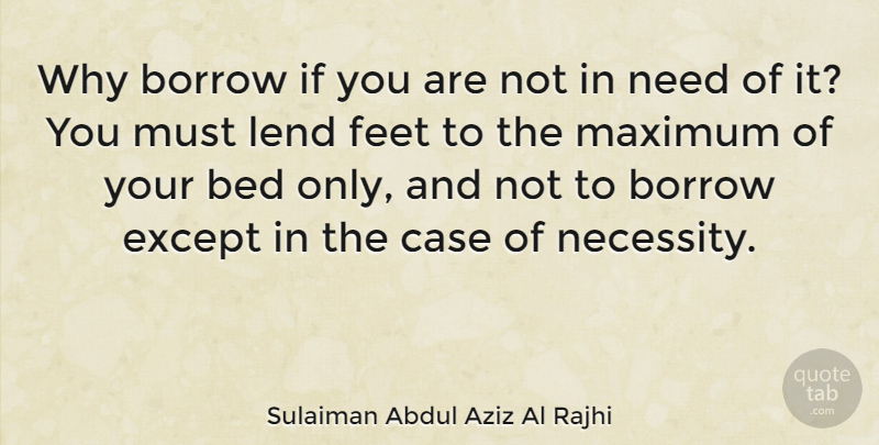 Sulaiman Abdul Aziz Al Rajhi Quote About Borrow, Case, Except, Lend, Maximum: Why Borrow If You Are...