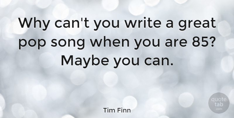Tim Finn Quote About Song, Writing, Pops: Why Cant You Write A...