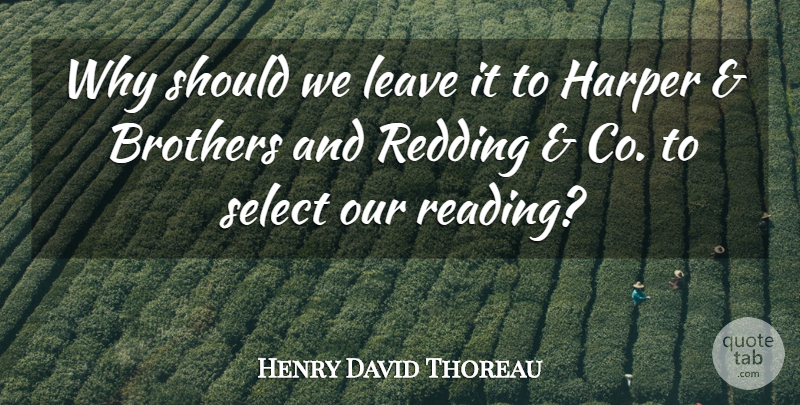 Henry David Thoreau Quote About Brother, Book, Reading: Why Should We Leave It...