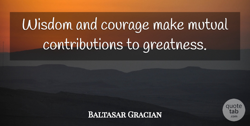 Baltasar Gracian Quote About Greatness, Contribution, Mutual: Wisdom And Courage Make Mutual...