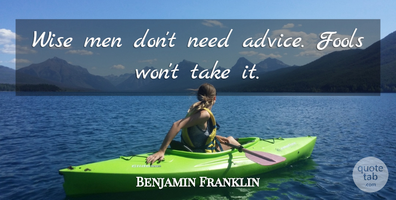 Benjamin Franklin Wise Men Dont Need Advice Fools Wont Take It