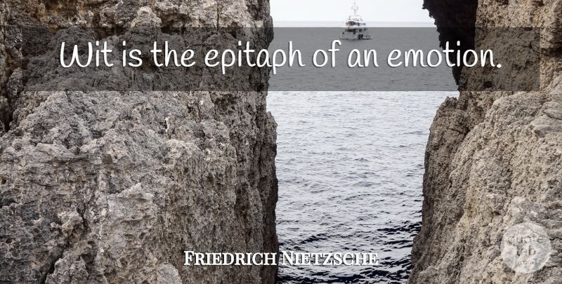 Friedrich Nietzsche Quote About Emotional, Feelings, Tongue: Wit Is The Epitaph Of...