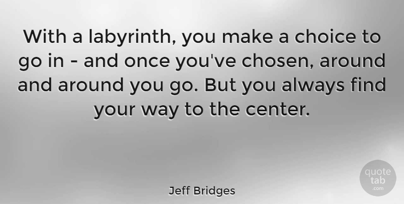 Jeff Bridges Quote About Choices, Labyrinth, Way: With A Labyrinth You Make...