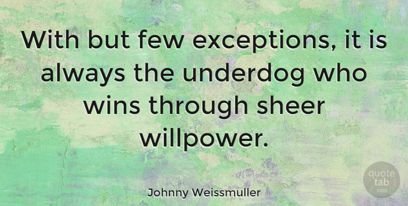 Johnny Weissmuller Quote About Winning, Underdog, Willpower: With But Few Exceptions It...