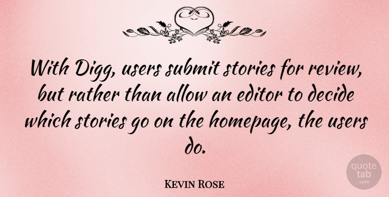 Kevin Rose Quote About Allow, Editor, Stories, Submit, Users: With Digg Users Submit Stories...