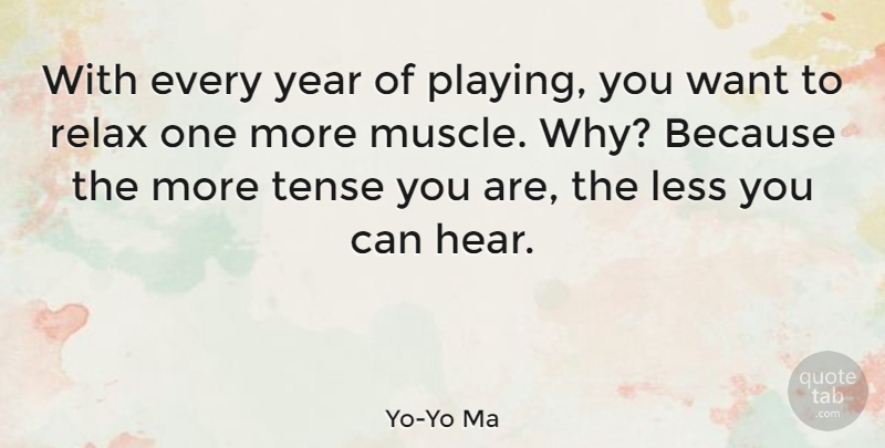 Yo-Yo Ma Quote About Years, Relax, Want: With Every Year Of Playing...