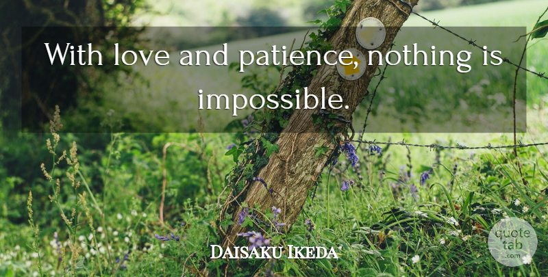 Daisaku Ikeda Quote About Love, Patience, Not Giving Up: With Love And Patience Nothing...