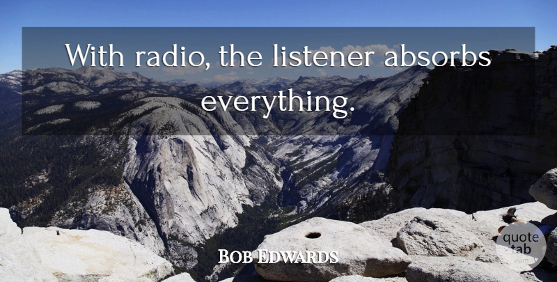 Bob Edwards Quote About Radio, Listeners: With Radio The Listener Absorbs...