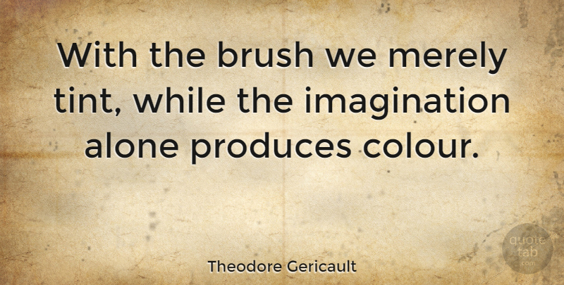 Theodore Gericault Quote About Imagination, Produce, Brushes: With The Brush We Merely...