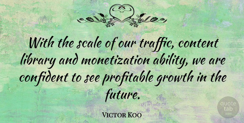 Victor Koo Quote About Confident, Content, Future, Profitable, Scale: With The Scale Of Our...