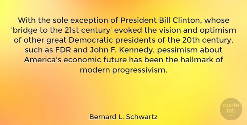 Bernard L. Schwartz Quote About Bill, Democratic, Economic, Exception, Fdr: With The Sole Exception Of...