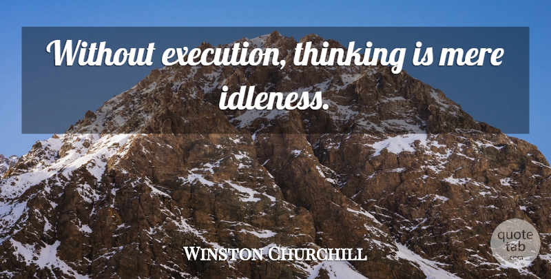 Winston Churchill Quote About Knowledge, Thinking, Execution: Without Execution Thinking Is Mere...