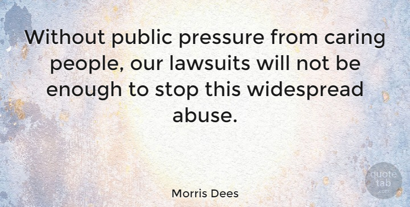 Morris Dees Quote About Caring, People, Abuse: Without Public Pressure From Caring...