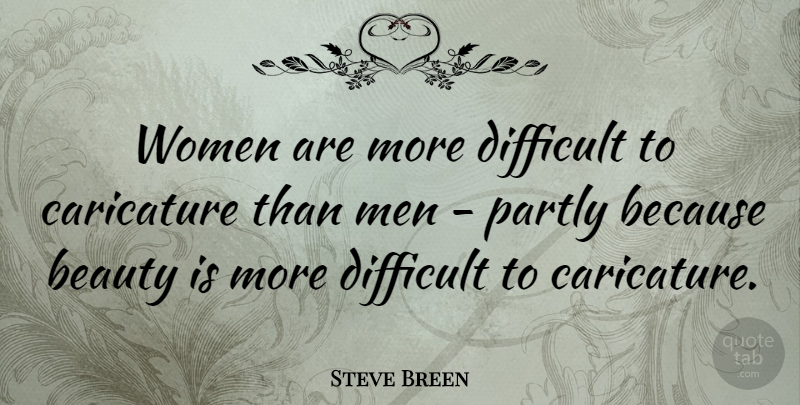 Steve Breen Quote About Beauty, Caricature, Difficult, Men, Partly: Women Are More Difficult To...
