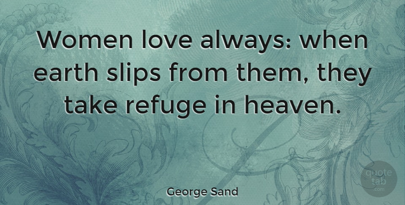 George Sand Quote About Heaven, Earth, Refuge: Women Love Always When Earth...