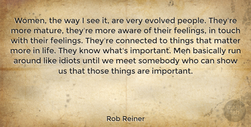 Rob Reiner Quote About Aware, Basically, Connected, Evolved, Idiots: Women The Way I See...