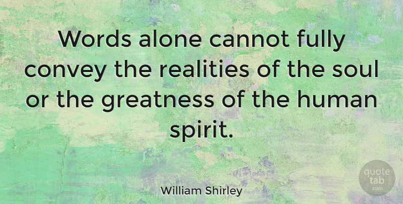 William Shirley Quote About Reality, Greatness, Soul: Words Alone Cannot Fully Convey...