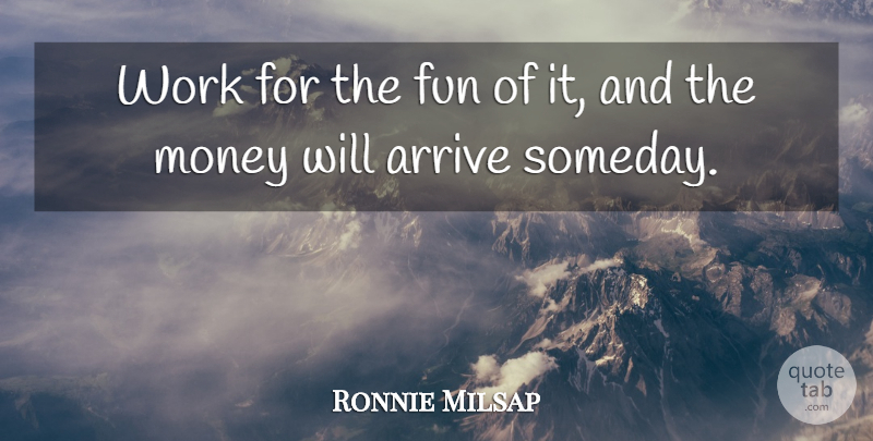 Ronnie Milsap Quote About Arrive, Fun, Money, Work: Work For The Fun Of...