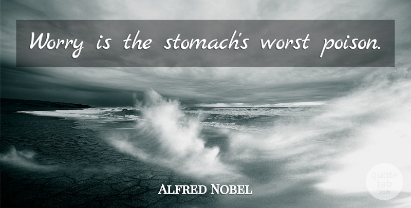 Alfred Nobel Quote About Worry, Poison, Stomach: Worry Is The Stomachs Worst...