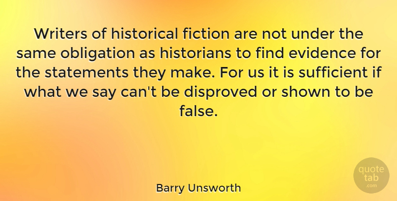Barry Unsworth Quote About Evidence, Historians, Historical, Shown, Statements: Writers Of Historical Fiction Are...