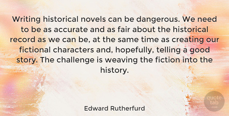 Edward Rutherfurd Quote About Accurate, Challenge, Characters, Creating, Fair: Writing Historical Novels Can Be...