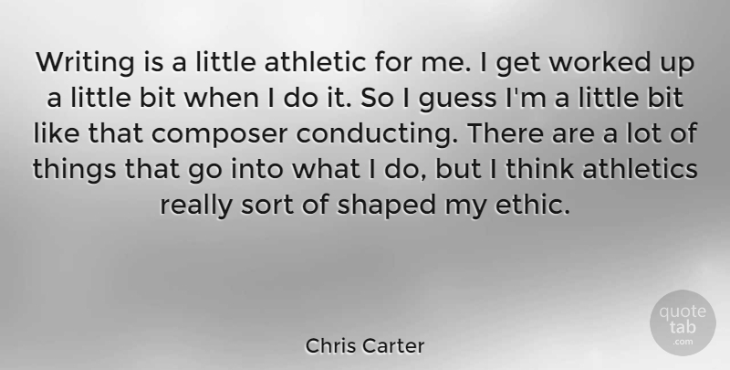Chris Carter Quote About Bit, Composer, Shaped, Sort, Worked: Writing Is A Little Athletic...