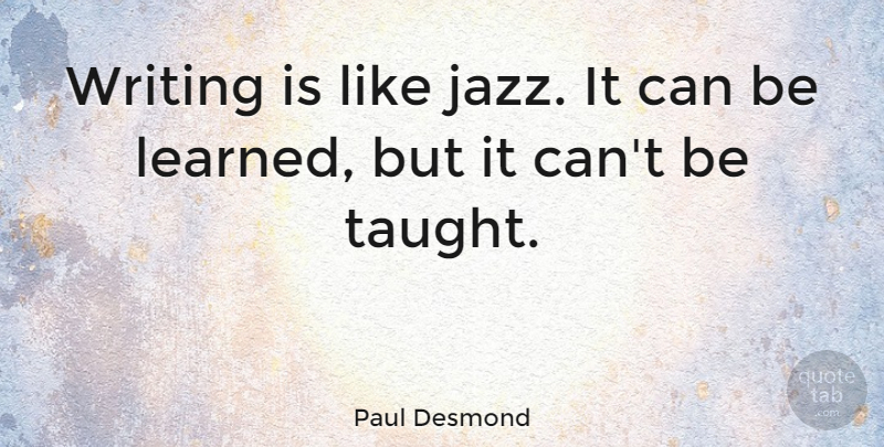 Paul Desmond Quote About Writing, Taught, Jazz: Writing Is Like Jazz It...