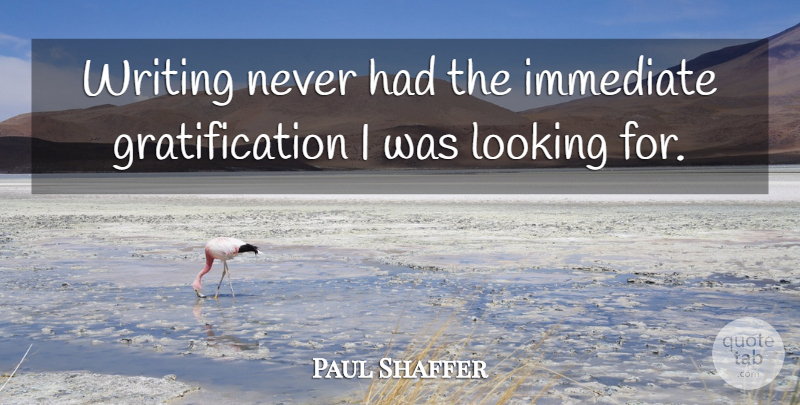 Paul Shaffer Quote About Immediate, Looking: Writing Never Had The Immediate...