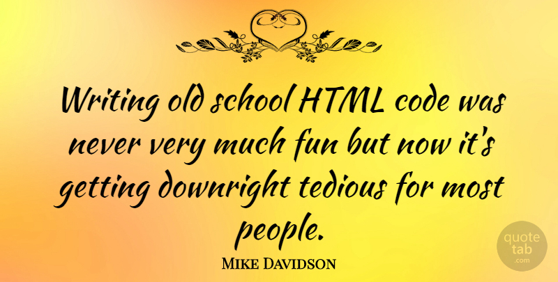 Mike Davidson Quote About Code, Downright, Fun, Html, School: Writing Old School Html Code...