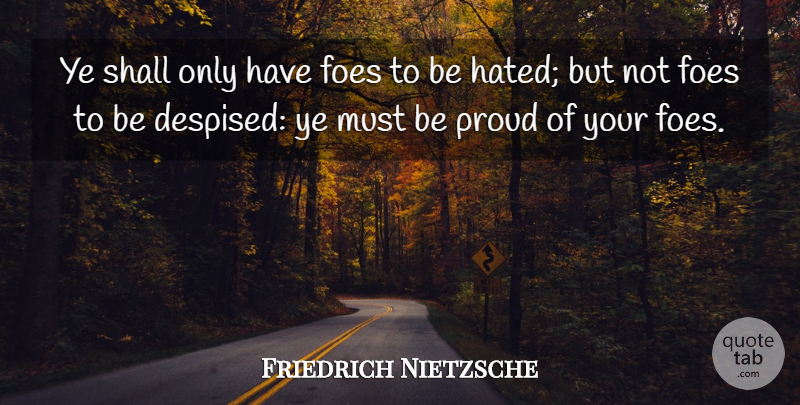 Friedrich Nietzsche Quote About Proud, Hated, Foe: Ye Shall Only Have Foes...