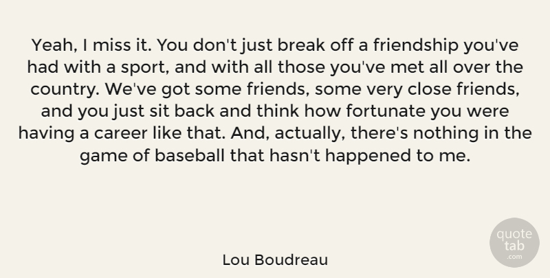 Lou Boudreau Quote About Break, Career, Close, Fortunate, Friendship: Yeah I Miss It You...