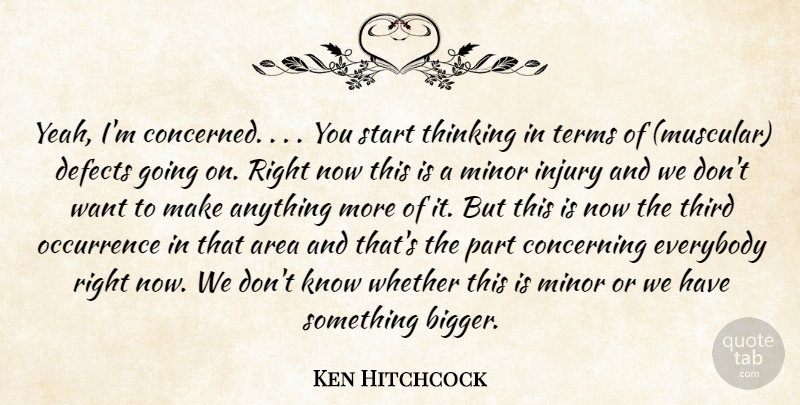 Ken Hitchcock Quote About Area, Concerning, Defects, Everybody, Injury: Yeah Im Concerned You Start...