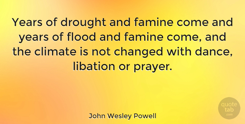 John Wesley Powell Quote About Changed, Climate, Famine, Flood: Years Of Drought And Famine...