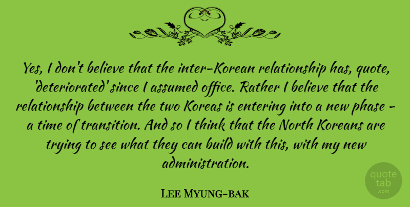 Lee Myung-bak Quote About Assumed, Believe, Build, Entering, Koreans: Yes I Dont Believe That...