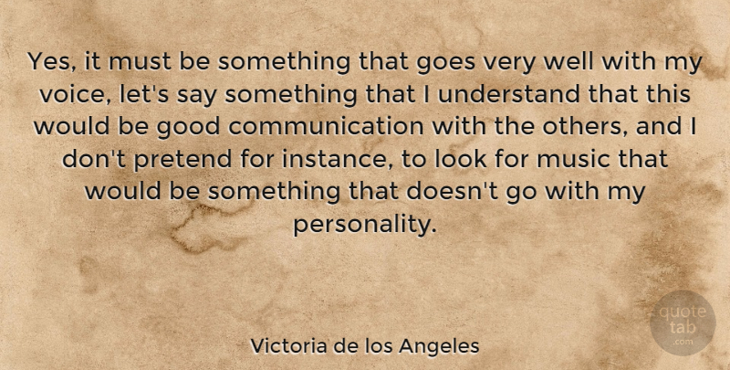 Victoria de los Angeles Quote About Communication, Goes, Good, Music, Pretend: Yes It Must Be Something...