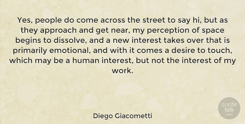 Diego Giacometti Quote About Across, Approach, Begins, Desire, Human: Yes People Do Come Across...