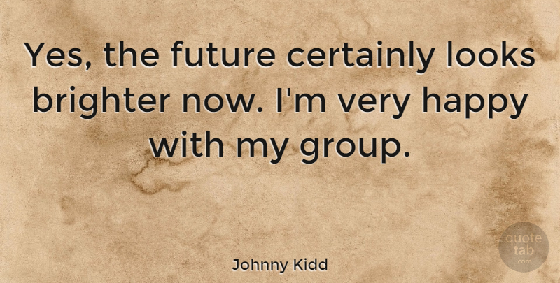 Johnny Kidd Quote About Brighter, Certainly, Future, Looks: Yes The Future Certainly Looks...