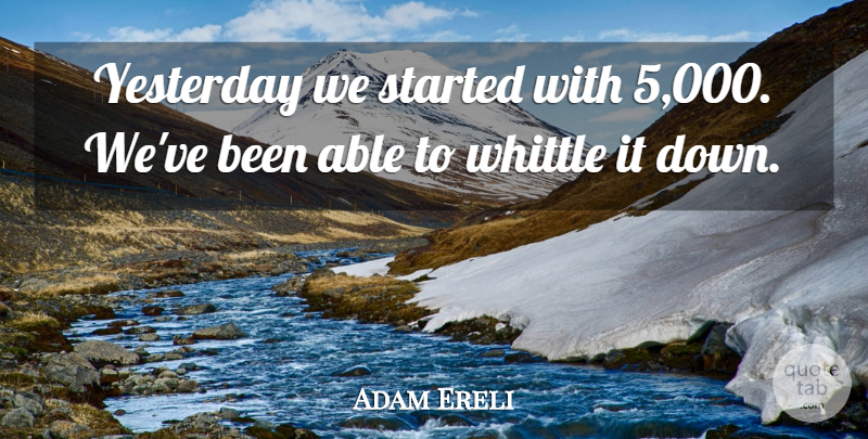 Adam Ereli Quote About Whittle, Yesterday: Yesterday We Started With 5...