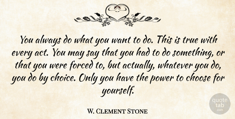 W Clement Stone You Always Do What You Want To Do This Is True