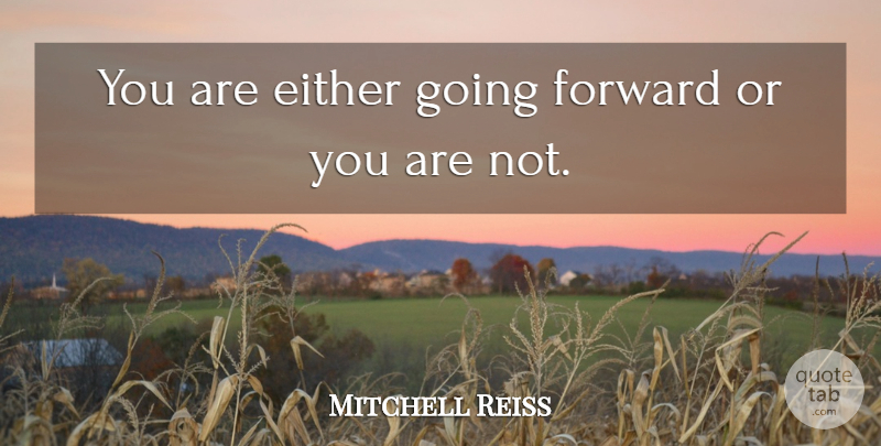 Mitchell Reiss Quote About undefined: You Are Either Going Forward...