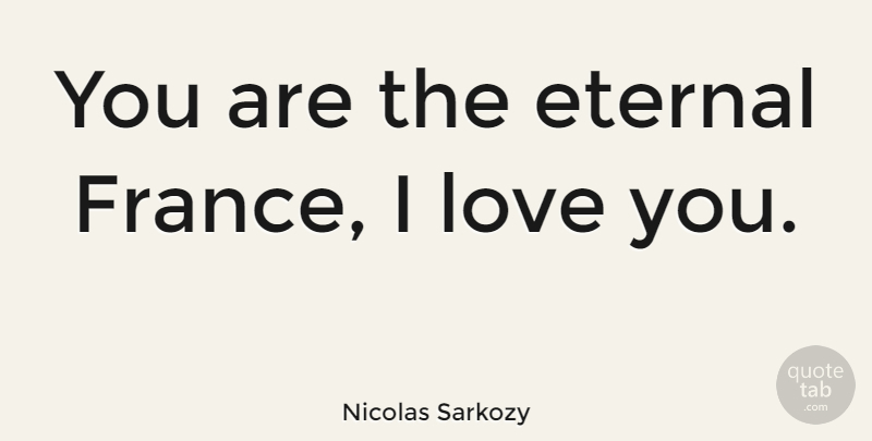 Nicolas Sarkozy Quote About Love You, France, Eternal: You Are The Eternal France...