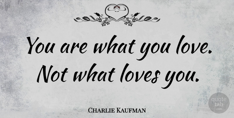 Charlie Kaufman Quote About Love You, Adaptation, What You Love: You Are What You Love...
