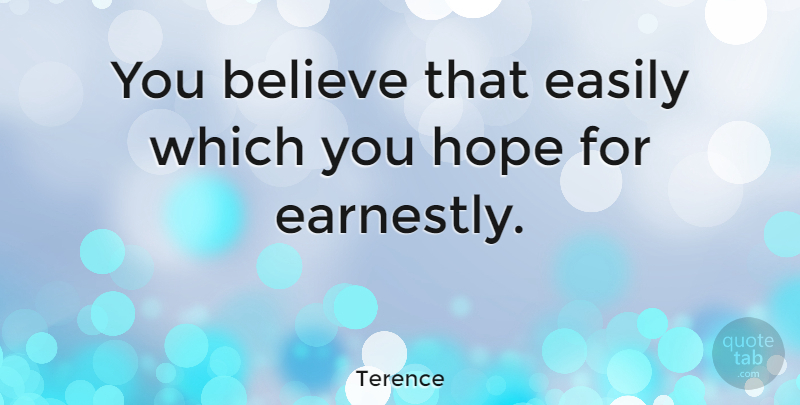 Terence Quote About Believe, Easily, Hope: You Believe That Easily Which...